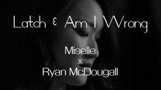 Miselle x Ryan McDougall – Latch & Am IWrong